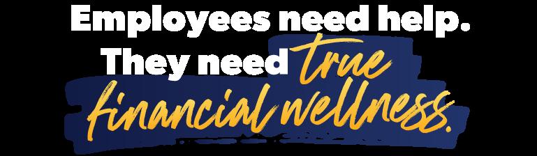 Employees need help. They need true financial wellness.