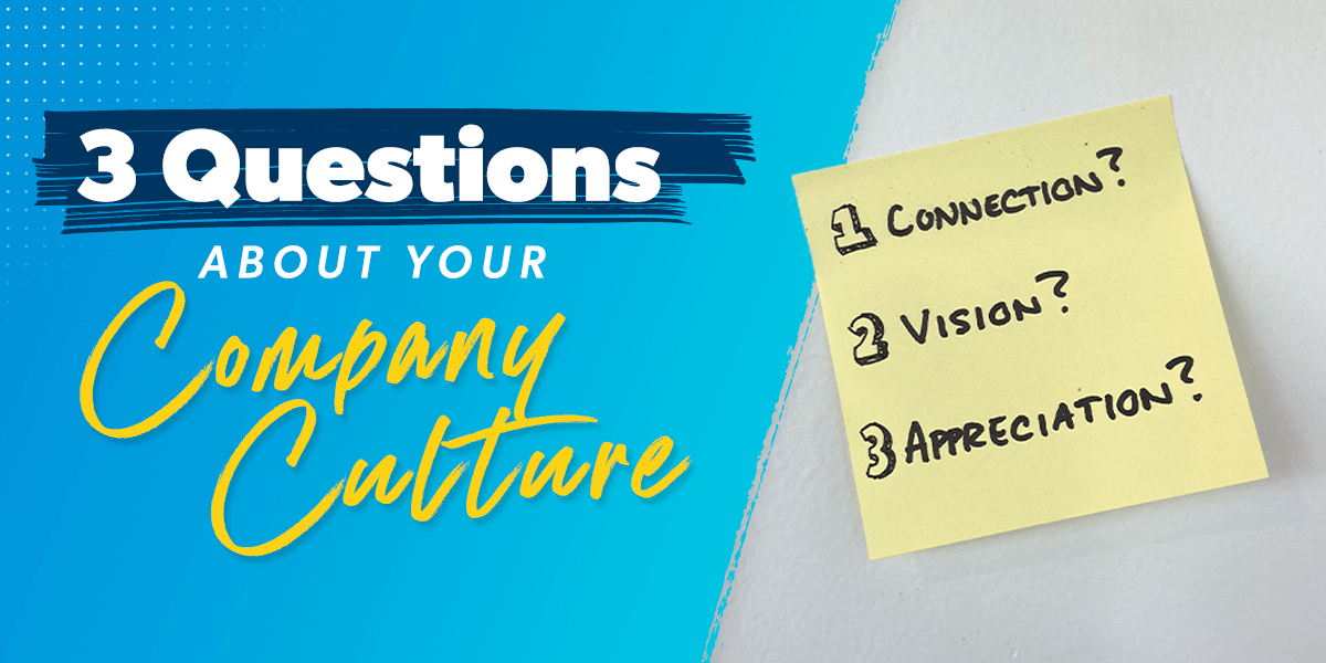 3 Questions About Your Company Culture 1. Connection 2. Vision 3. Appreciation
