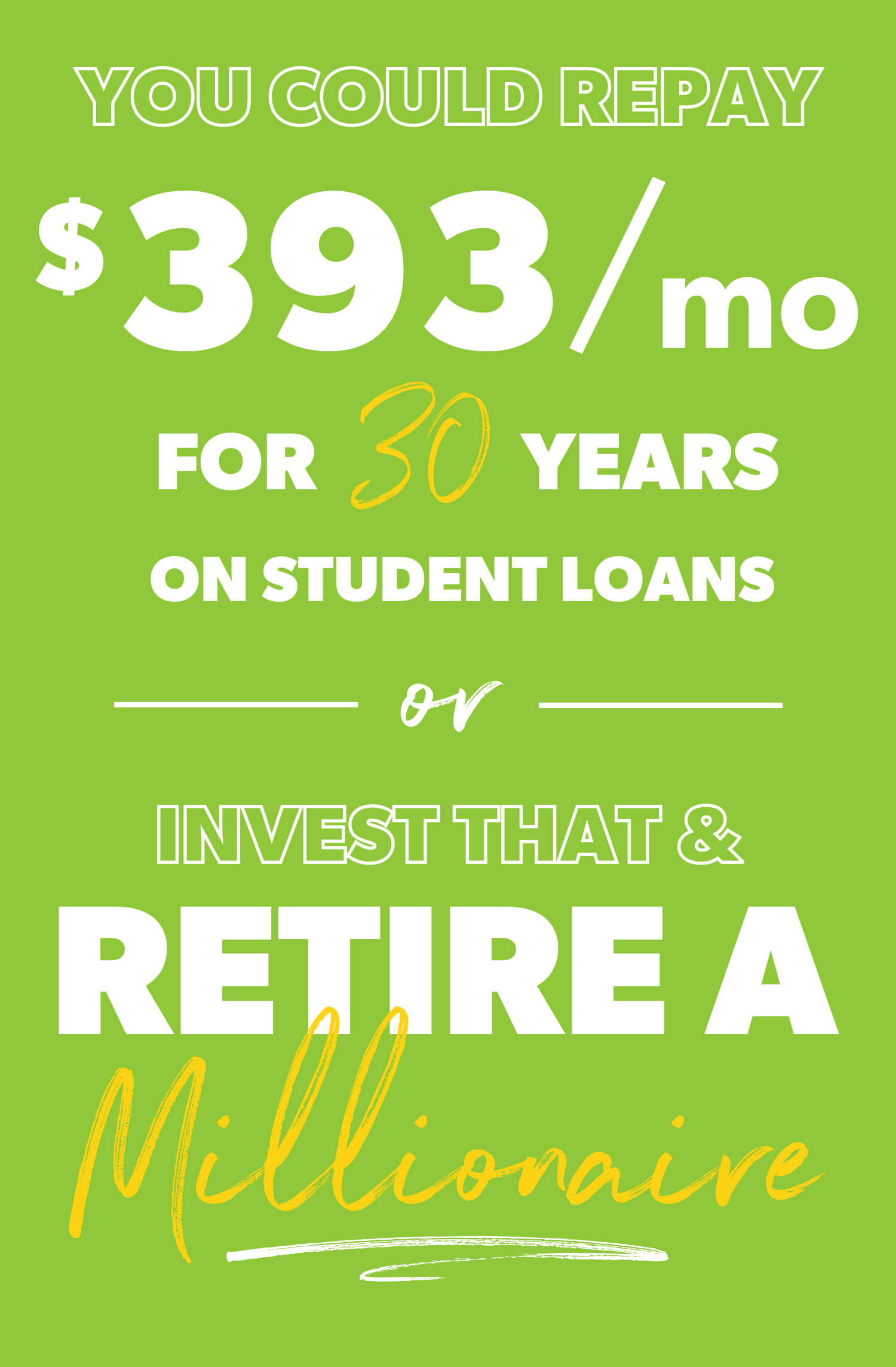 You could repay $393 a month for 30 years on student loans or invest that and retire a millionaire.