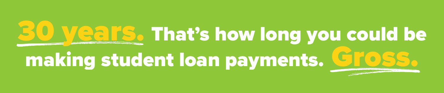 30 years. That's how long you could be making student loan payments. Gross.