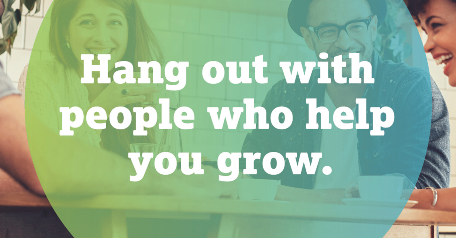 hang out with people who help you grow
