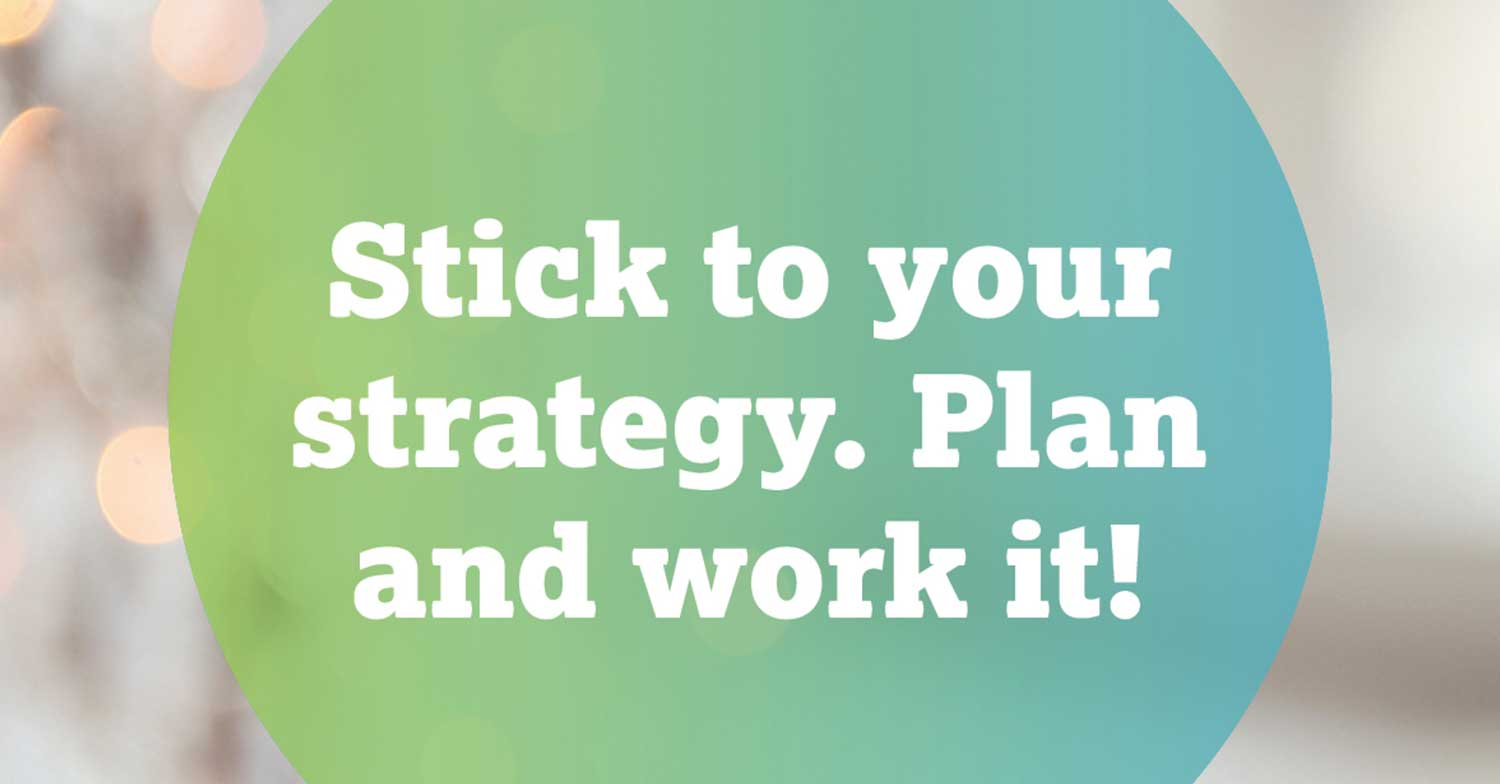 Stick to your strategy. Plan and work it!