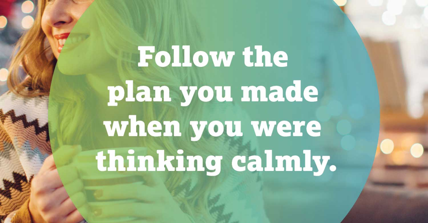 Follow the plan you made when you were thinking clearly.