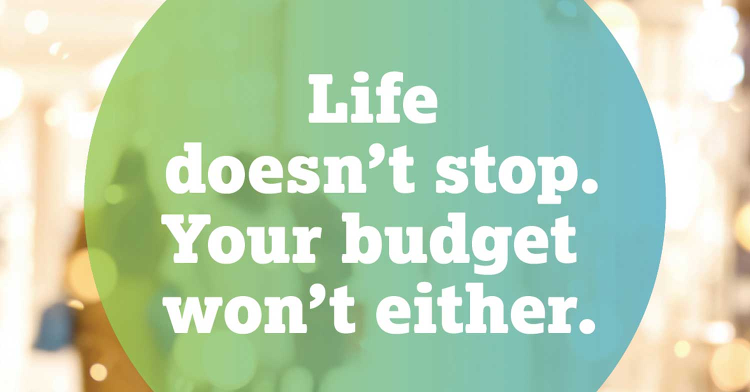 Life doesn't stop. Your budget won't either.