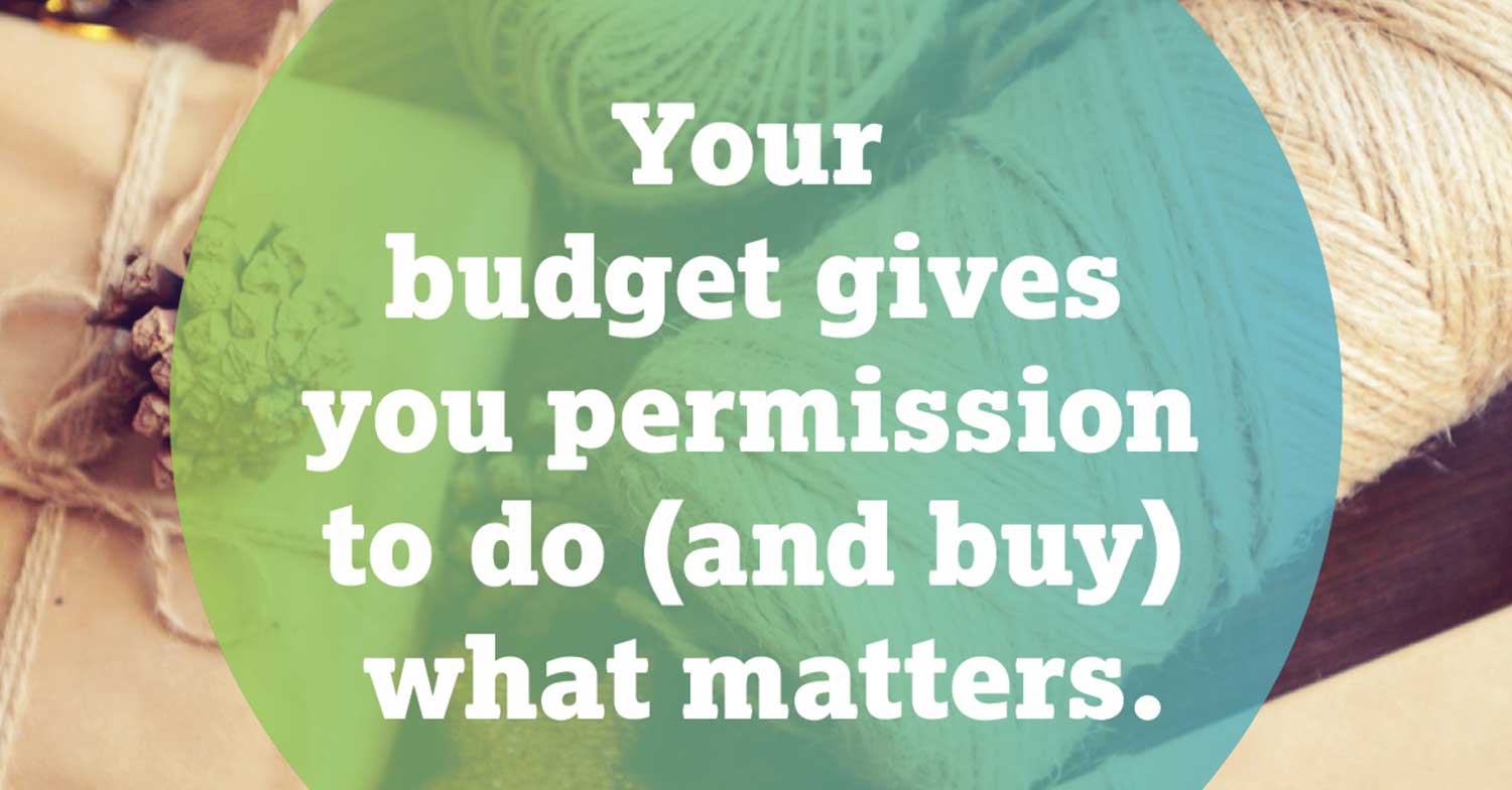 Your budget gives you permission to do (and buy) what matters.