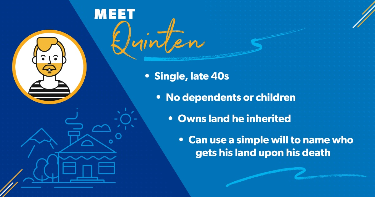 Quinten is a single guy in his late 40s who doesn't have any dependents or children. He just paid off his house and owns a piece of land he inherited from his father. He can use a simple will to name who will receive his house and his land upon his death.
