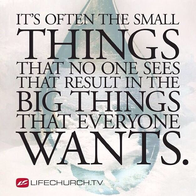 It's often the small things that no one sees that result in the big things that everyone wants.