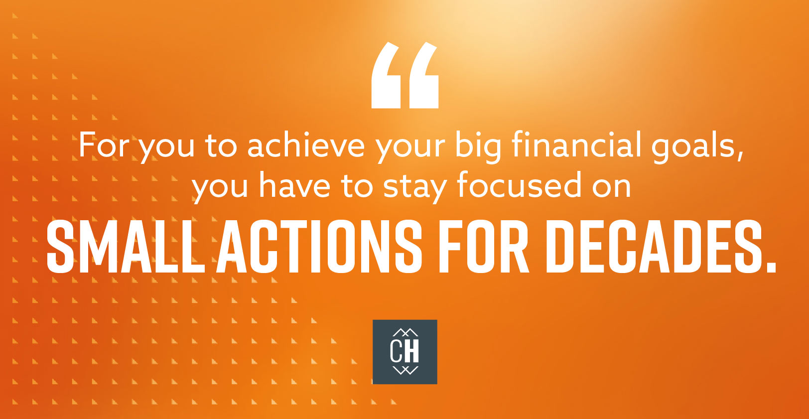 For you to achieve your big financial goals, you have to stay focused on small actions for decades