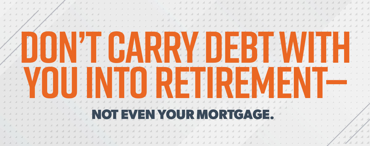 "A picture of the quote: ""Don't carry debt with you into retirement—not even the mortgage."""