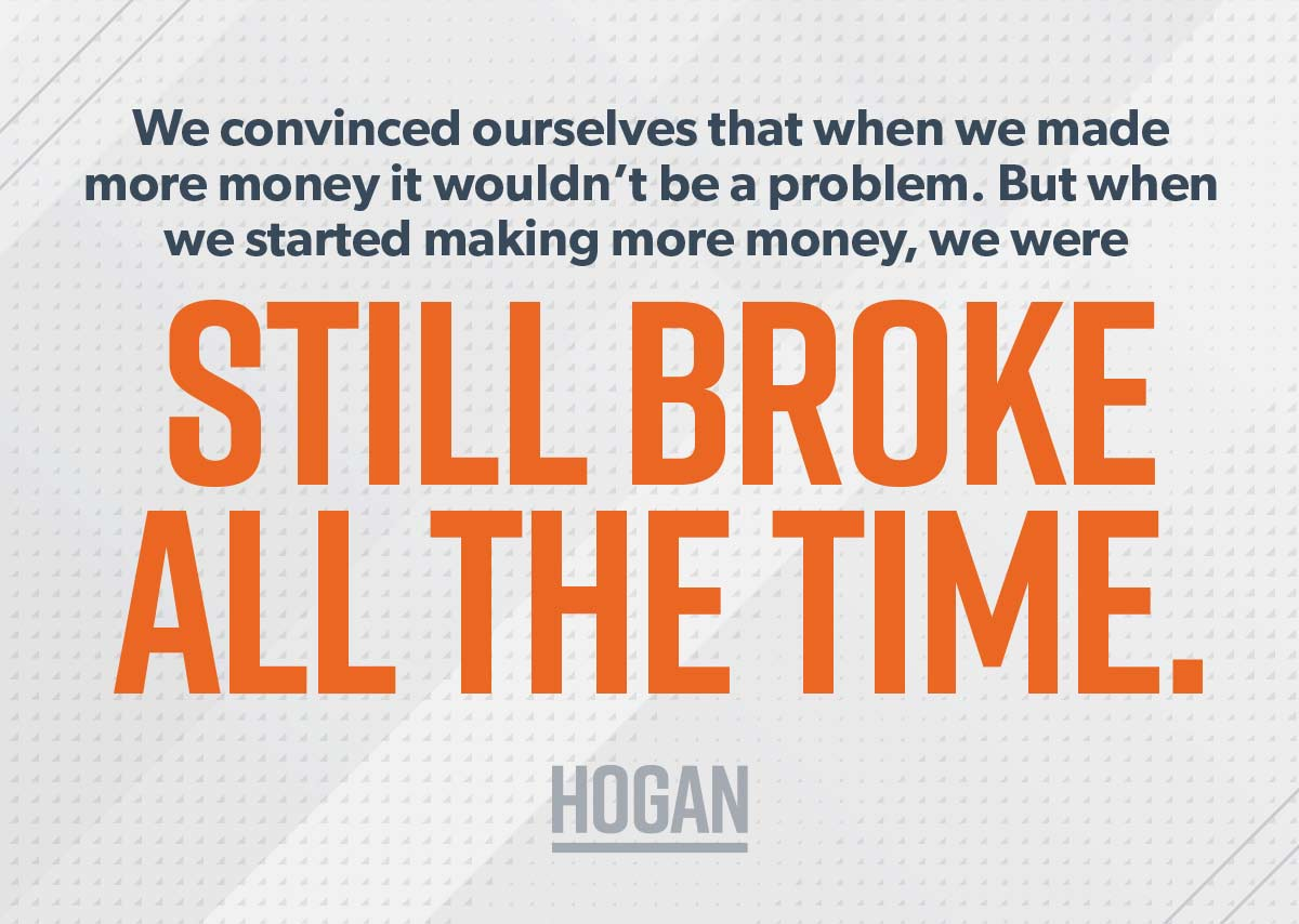 A picture of this quote: We convinced ourselves that when we made more money. But when we started making more money, we were still broke all the time.