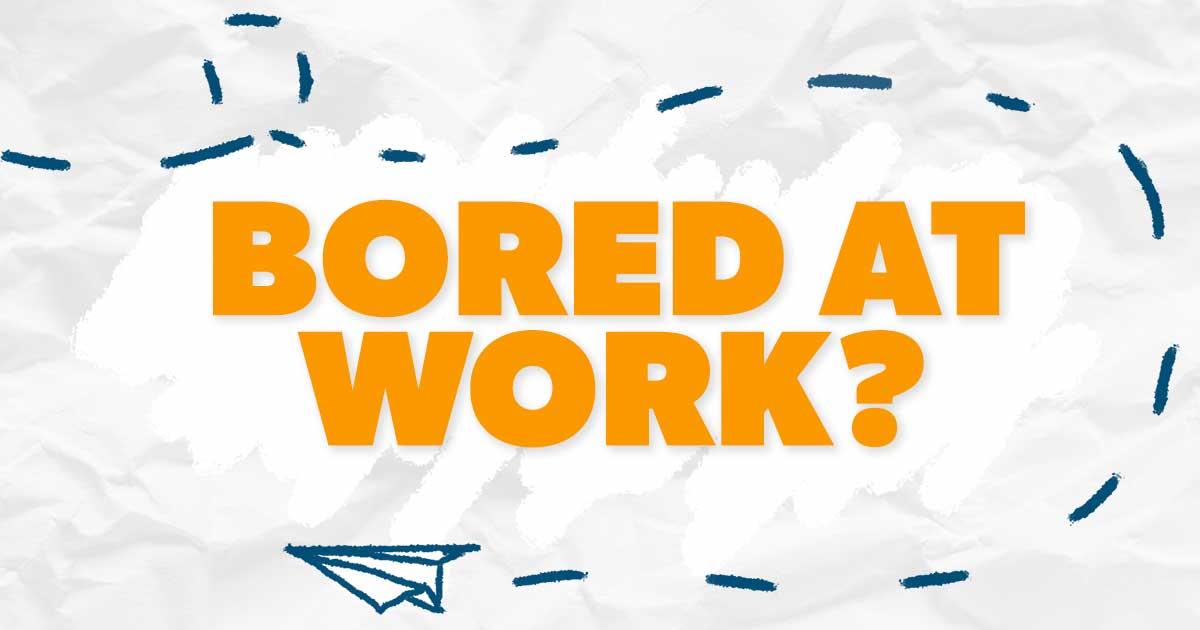 Bored at Work?