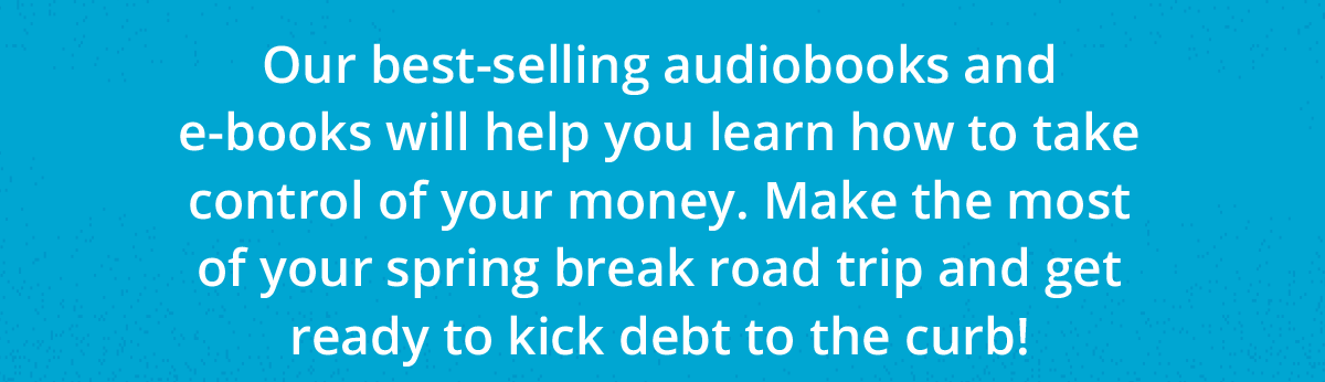 Our best-selling audiobooks and e-books will help you learn how to take control of your money. Make the most of your spring break road trip and get ready to kick debt to the curb!