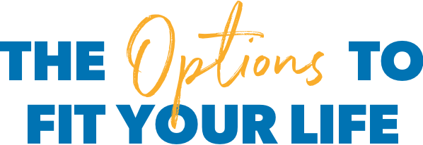 The options to fit your life